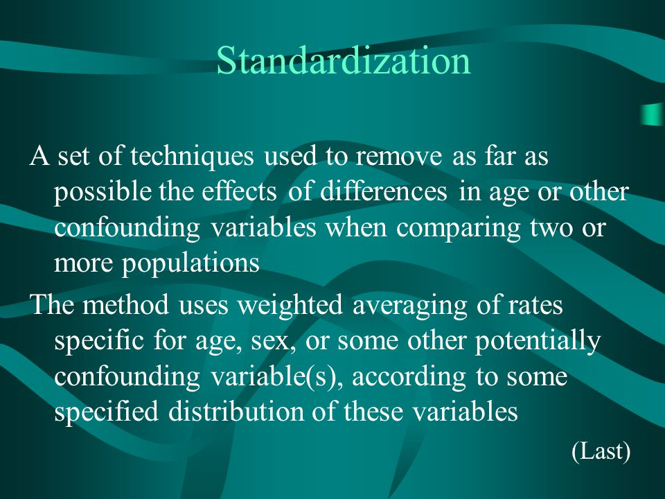 Standardization A set of techniques used to remove as far as possible the effects of differences in age or other confounding variables when comparing