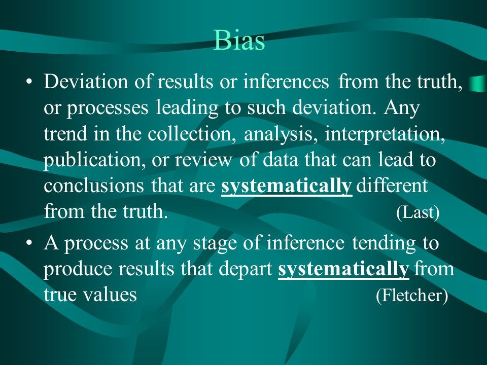 Bias Deviation of results or inferences from the truth, or processes leading to such deviation. Any trend in the collection, analysis, interpretation,