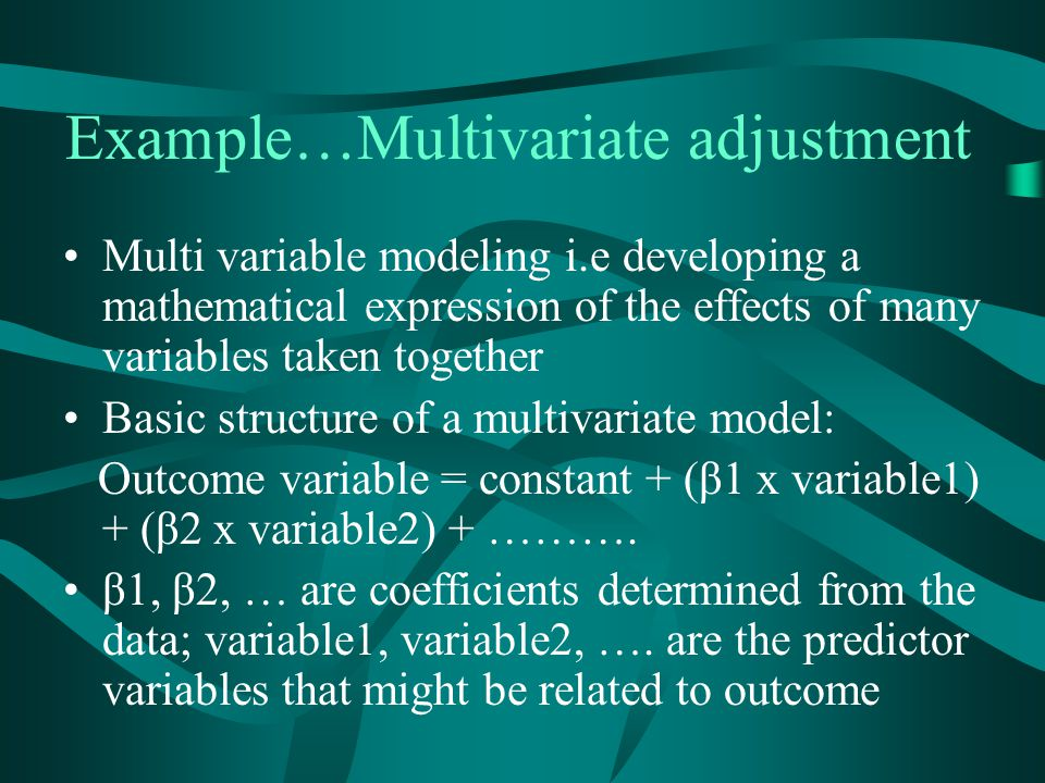 Example…Multivariate adjustment Multi variable modeling i.e developing a mathematical expression of the effects of many variables taken together Basic