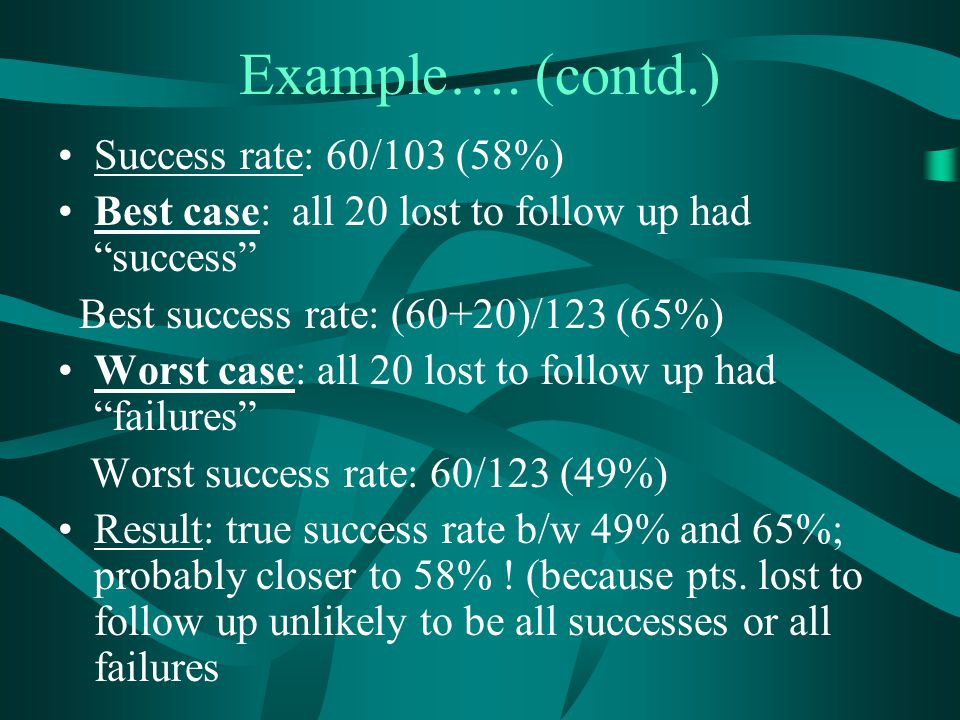 """Example…. (contd.) Success rate: 60/103 (58%) Best case: all 20 lost to follow up had """"success"""" Best success rate: (60+20)/123 (65%) Worst case: all 2"""