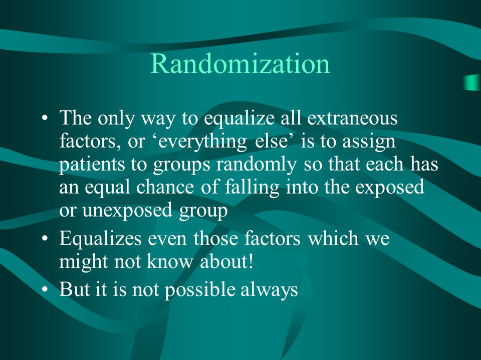 Randomization The only way to equalize all extraneous factors, or 'everything else' is to assign patients to groups randomly so that each has an equal