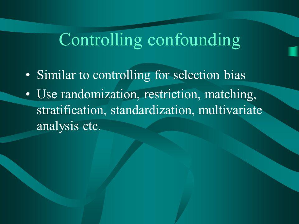 Controlling confounding Similar to controlling for selection bias Use randomization, restriction, matching, stratification, standardization, multivari