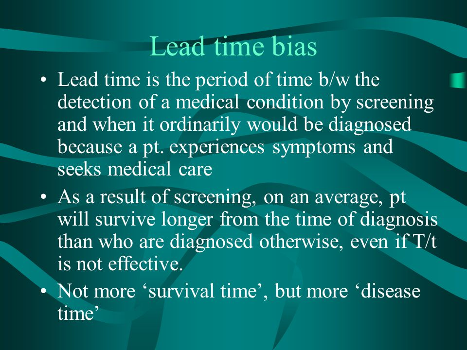 Lead time bias Lead time is the period of time b/w the detection of a medical condition by screening and when it ordinarily would be diagnosed because