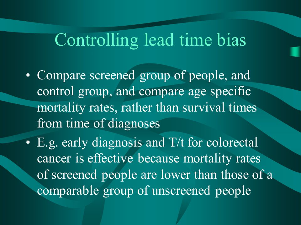 Controlling lead time bias Compare screened group of people, and control group, and compare age specific mortality rates, rather than survival times f