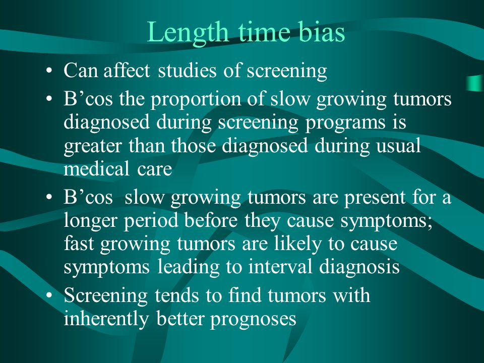 Length time bias Can affect studies of screening B'cos the proportion of slow growing tumors diagnosed during screening programs is greater than those