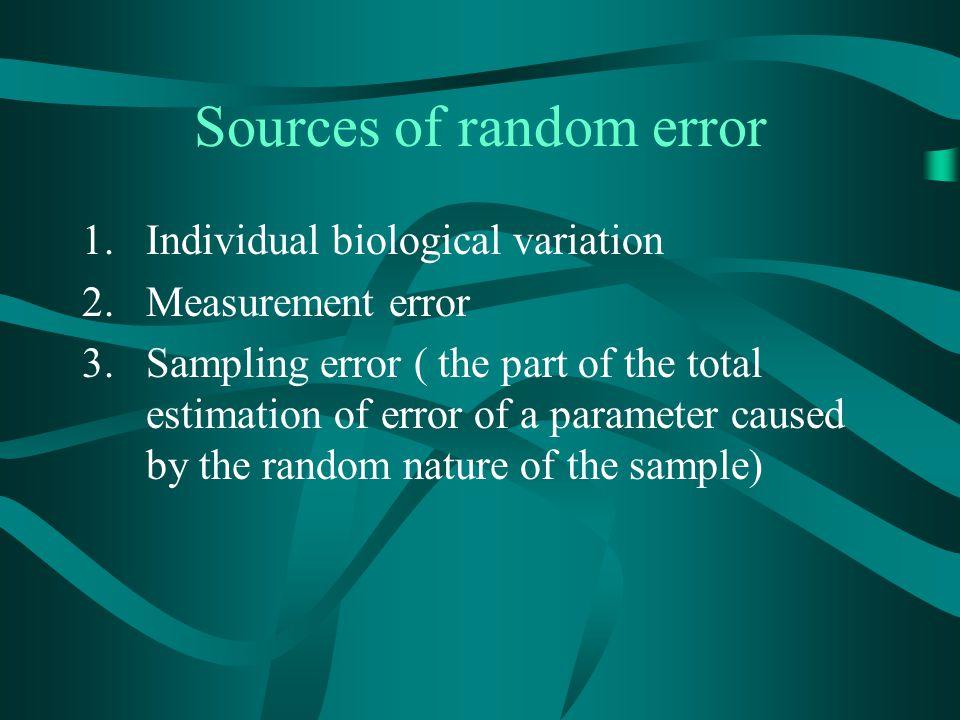 Sources of random error 1.Individual biological variation 2.Measurement error 3.Sampling error ( the part of the total estimation of error of a parame