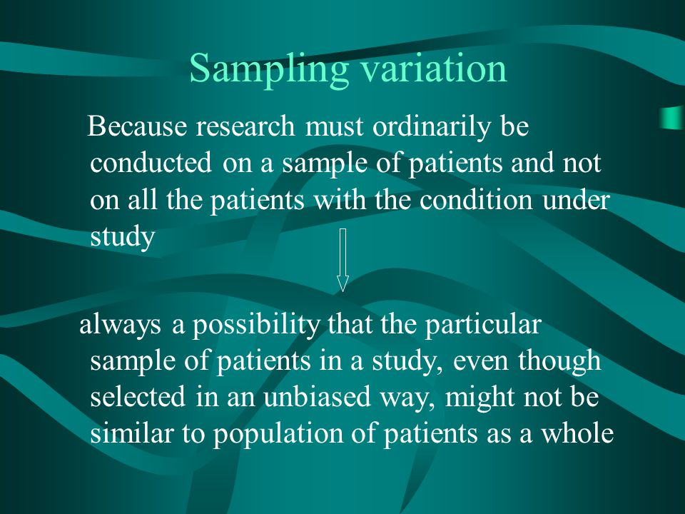 Sampling variation Because research must ordinarily be conducted on a sample of patients and not on all the patients with the condition under study al
