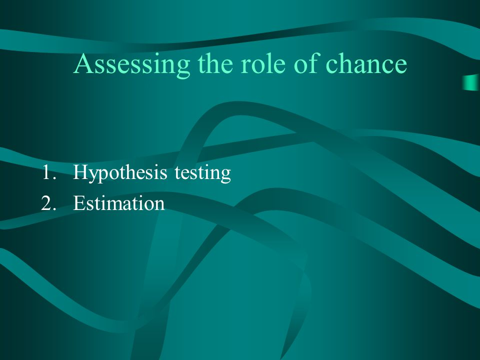 Assessing the role of chance 1.Hypothesis testing 2.Estimation