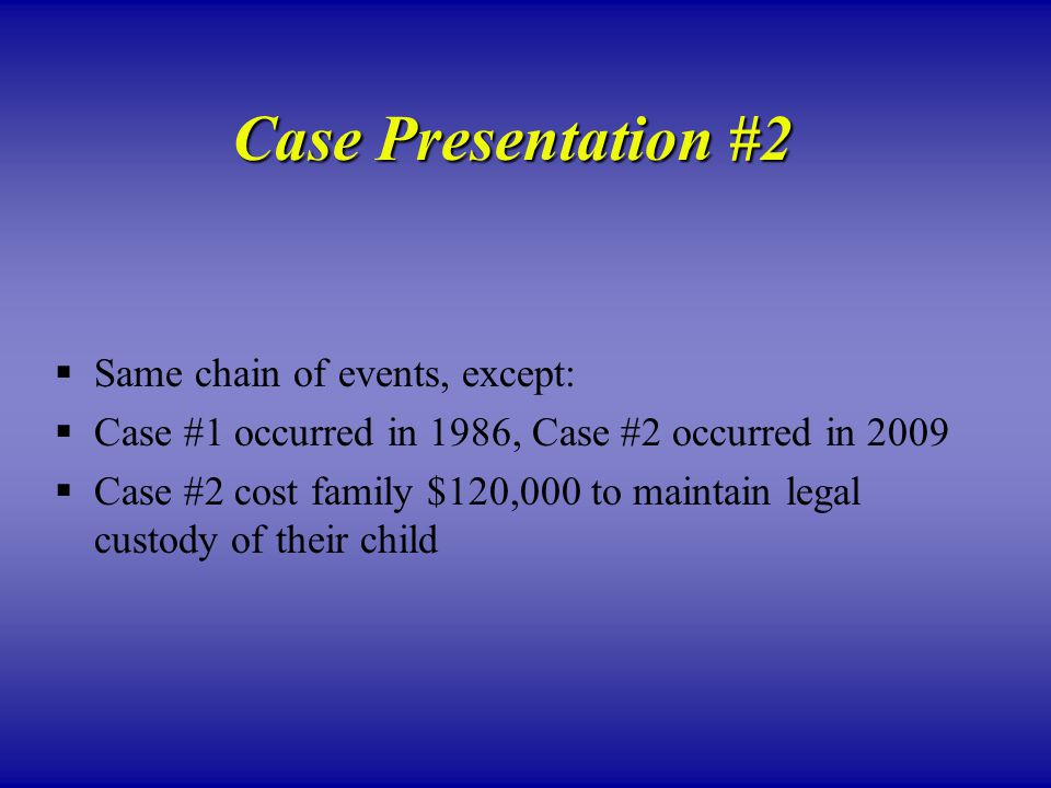 Case Presentation #2  Same chain of events, except:  Case #1 occurred in 1986, Case #2 occurred in 2009  Case #2 cost family $120,000 to maintain legal custody of their child