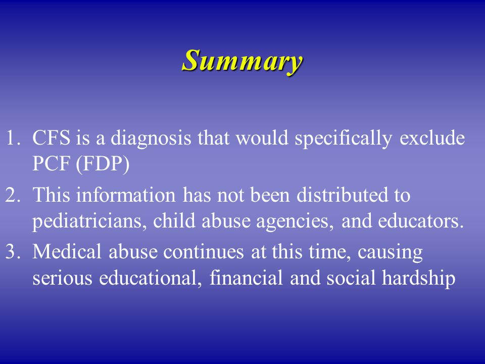 Summary 1.CFS is a diagnosis that would specifically exclude PCF (FDP) 2.This information has not been distributed to pediatricians, child abuse agencies, and educators.