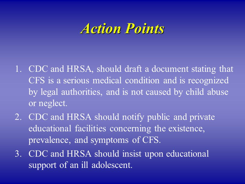 Action Points 1.CDC and HRSA, should draft a document stating that CFS is a serious medical condition and is recognized by legal authorities, and is not caused by child abuse or neglect.