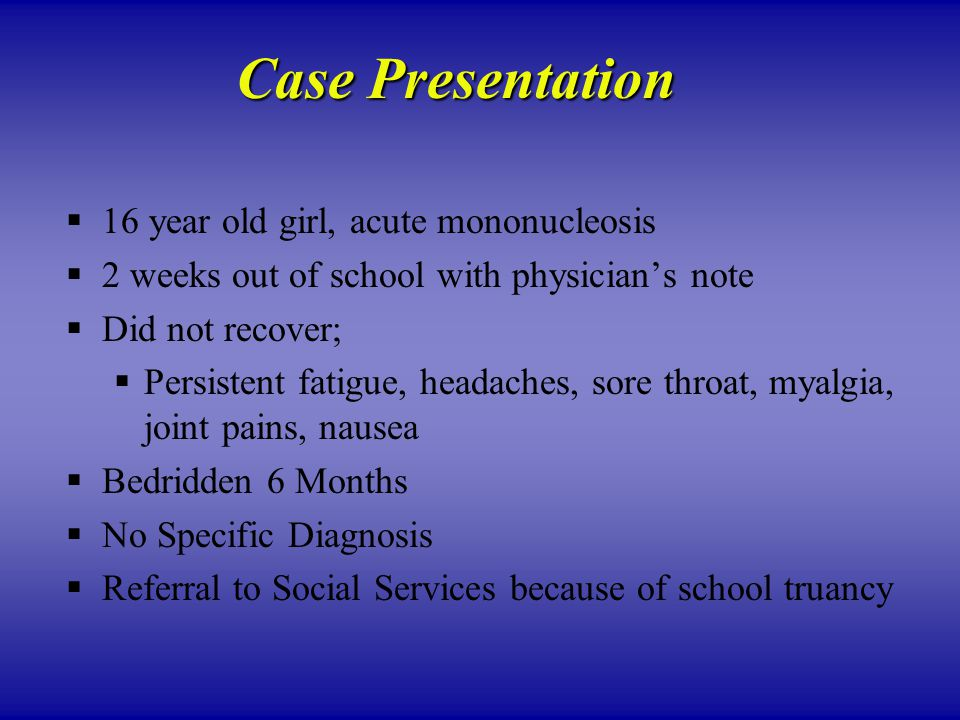 Case Presentation  16 year old girl, acute mononucleosis  2 weeks out of school with physician's note  Did not recover;  Persistent fatigue, headaches, sore throat, myalgia, joint pains, nausea  Bedridden 6 Months  No Specific Diagnosis  Referral to Social Services because of school truancy