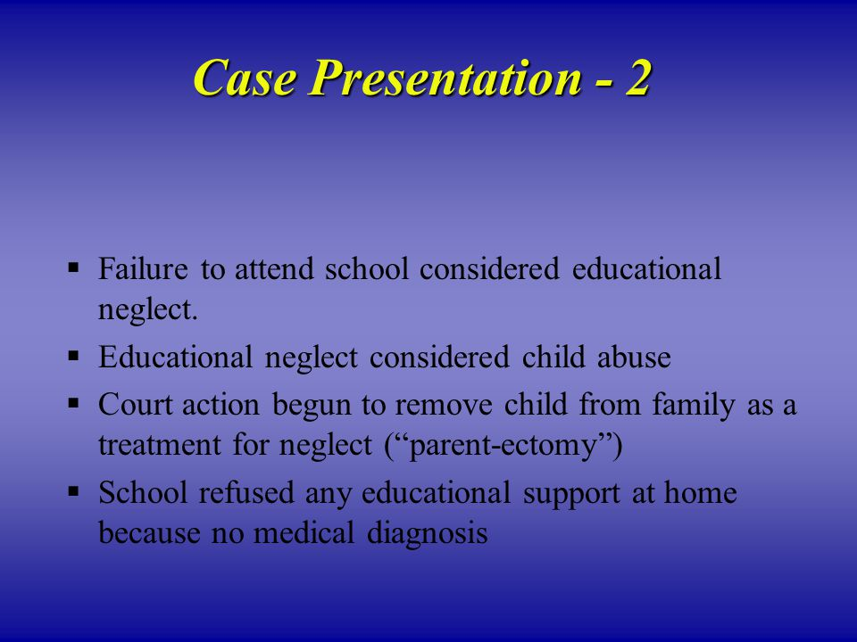 Case Presentation - 2  Failure to attend school considered educational neglect.