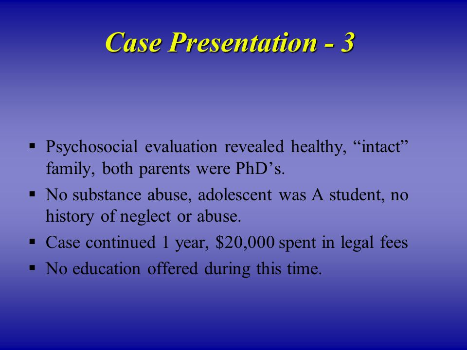 Case Presentation - 3  Psychosocial evaluation revealed healthy, intact family, both parents were PhD's.