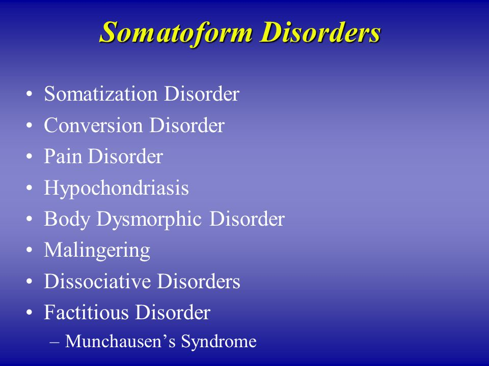 Somatoform Disorders Somatization Disorder Conversion Disorder Pain Disorder Hypochondriasis Body Dysmorphic Disorder Malingering Dissociative Disorders Factitious Disorder –Munchausen's Syndrome