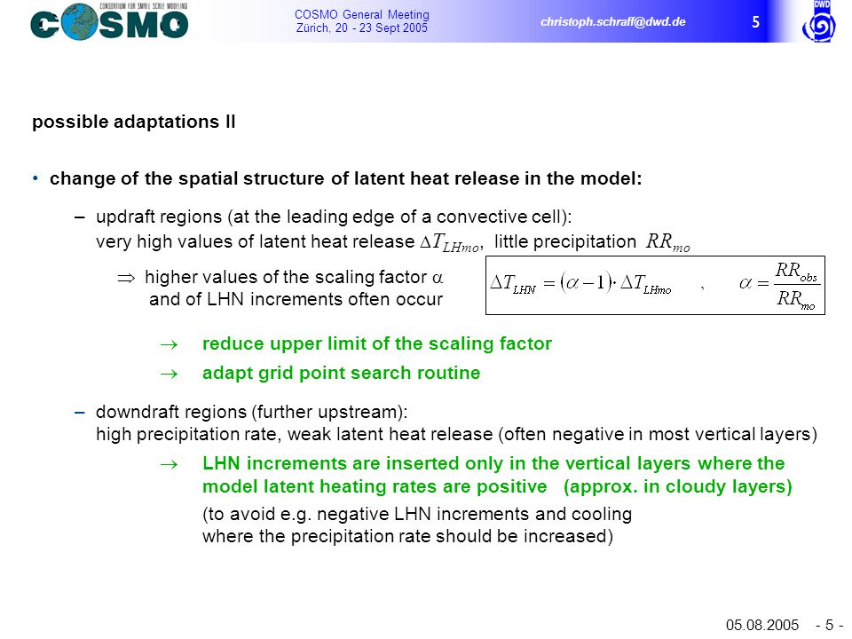 COSMO General Meeting Zürich, 20 - 23 Sept 2005 christoph.schraff@dwd.de 05.08.2005 - 5 - 5 possible adaptations II change of the spatial structure of latent heat release in the model: – updraft regions (at the leading edge of a convective cell): very high values of latent heat release  T LHmo, little precipitation RR mo  higher values of the scaling factor  and of LHN increments often occur  reduce upper limit of the scaling factor  adapt grid point search routine – downdraft regions (further upstream): high precipitation rate, weak latent heat release (often negative in most vertical layers)  LHN increments are inserted only in the vertical layers where the model latent heating rates are positive (approx.