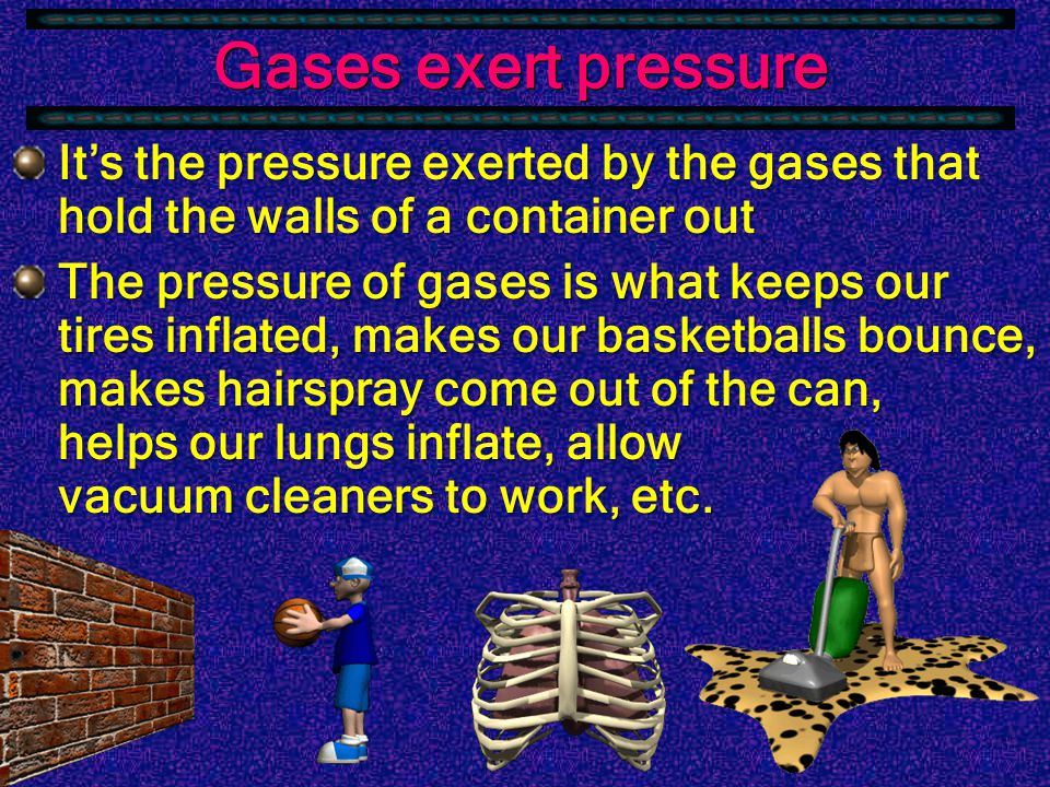 Gases exert pressure  Gas particles exert pressure by colliding with objects in their path.
