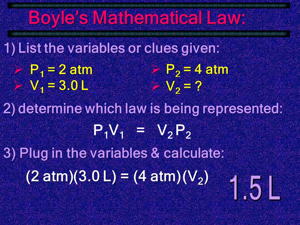Boyle's Mathematical Law: since PV equals a constant P 1 V 1 = P 2 V 2 Ex: A gas has a volume of 3.0 L at 2 atm.