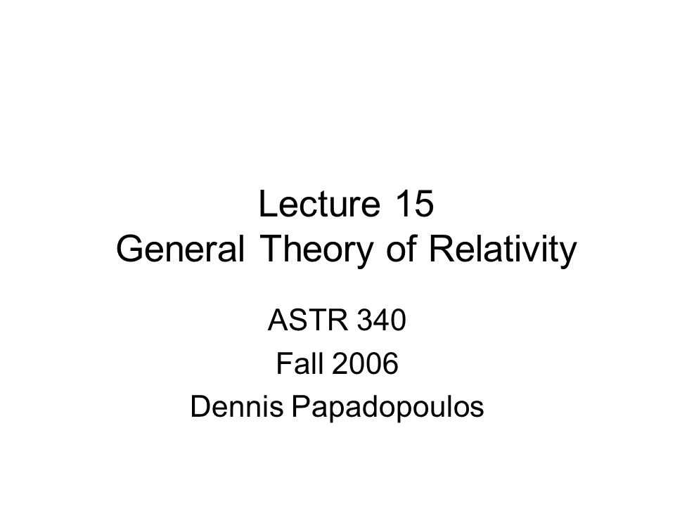 Lecture 15 General Theory of Relativity ASTR 340 Fall 2006 Dennis Papadopoulos