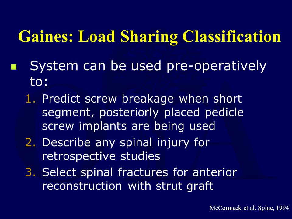 Gaines: Load Sharing Classification System can be used pre-operatively to: 1.Predict screw breakage when short segment, posteriorly placed pedicle scr