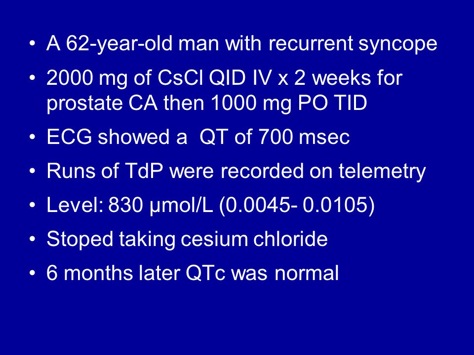 A 62-year-old man with recurrent syncope 2000 mg of CsCl QID IV x 2 weeks for prostate CA then 1000 mg PO TID ECG showed a QT of 700 msec Runs of TdP were recorded on telemetry Level: 830 μmol/L (0.0045- 0.0105) Stoped taking cesium chloride 6 months later QTc was normal