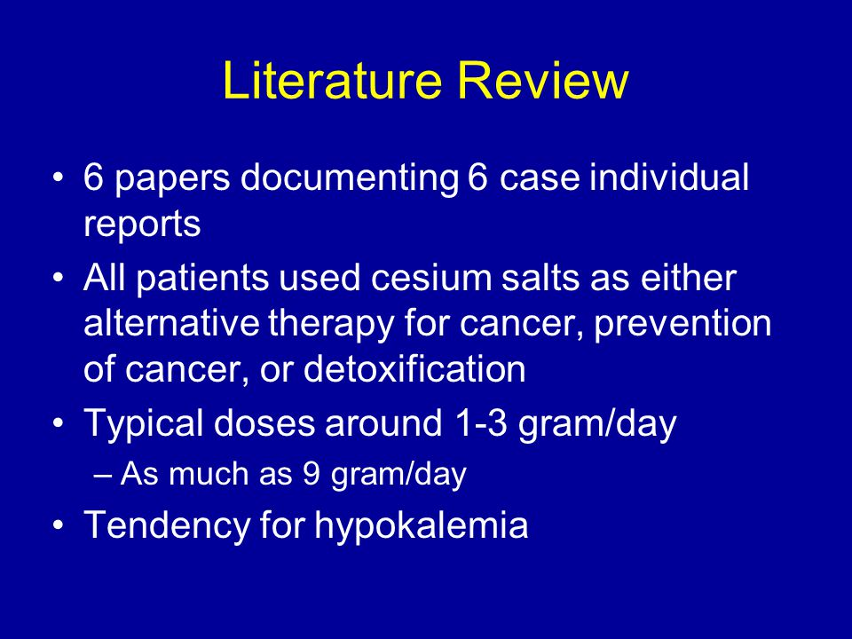 Literature Review 6 papers documenting 6 case individual reports All patients used cesium salts as either alternative therapy for cancer, prevention of cancer, or detoxification Typical doses around 1-3 gram/day –As much as 9 gram/day Tendency for hypokalemia