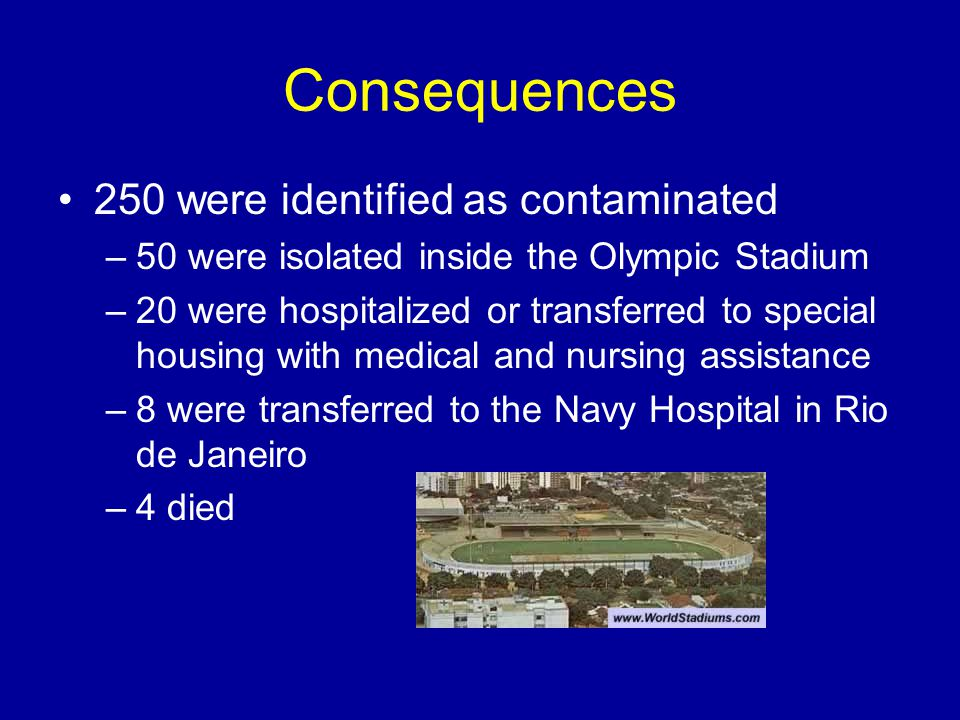 Consequences 250 were identified as contaminated –50 were isolated inside the Olympic Stadium –20 were hospitalized or transferred to special housing with medical and nursing assistance –8 were transferred to the Navy Hospital in Rio de Janeiro –4 died