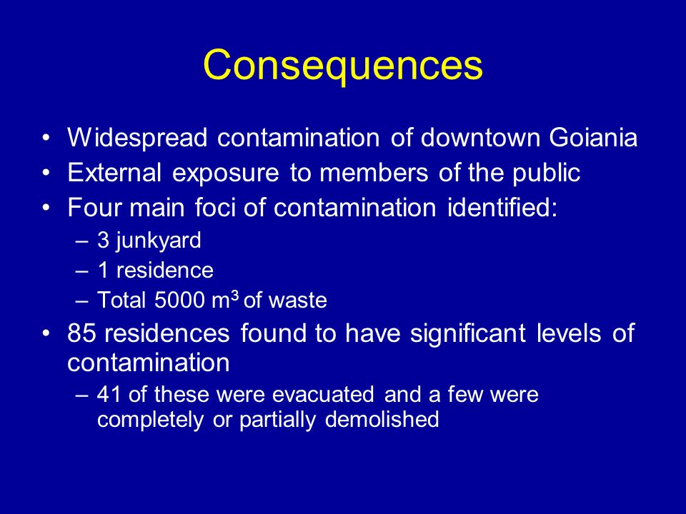 Consequences Widespread contamination of downtown Goiania External exposure to members of the public Four main foci of contamination identified: –3 junkyard –1 residence –Total 5000 m 3 of waste 85 residences found to have significant levels of contamination –41 of these were evacuated and a few were completely or partially demolished