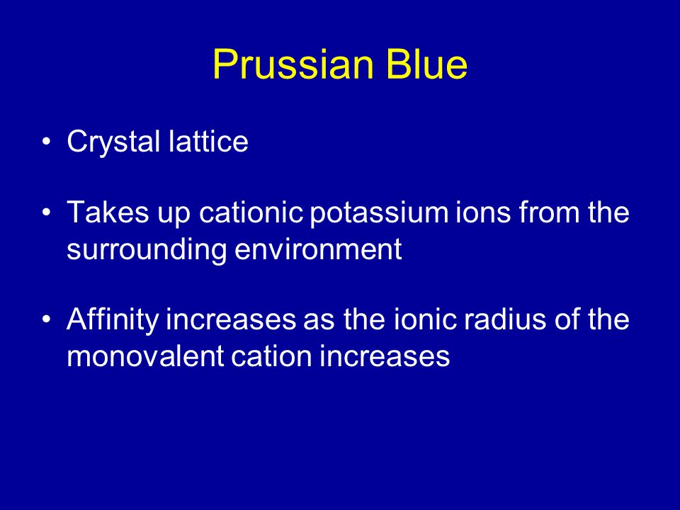 Prussian Blue Crystal lattice Takes up cationic potassium ions from the surrounding environment Affinity increases as the ionic radius of the monovalent cation increases