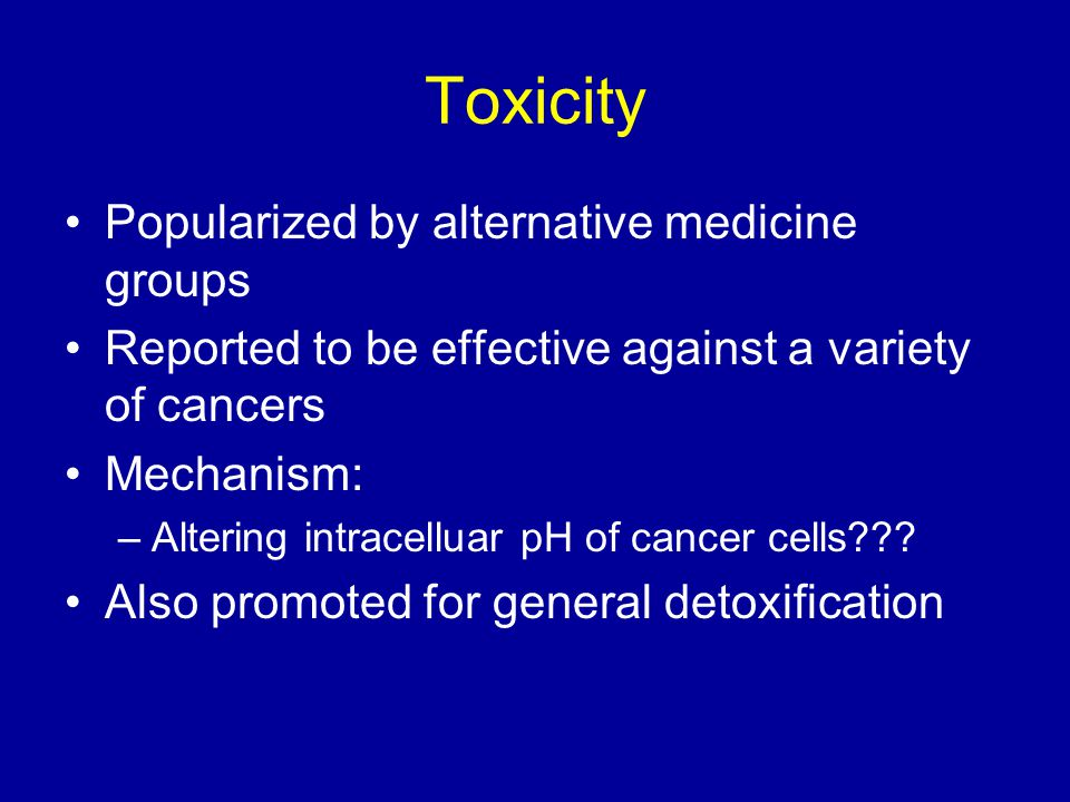 Toxicity Popularized by alternative medicine groups Reported to be effective against a variety of cancers Mechanism: –Altering intracelluar pH of cancer cells .