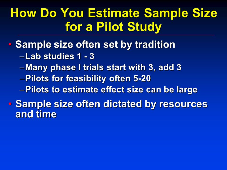 How Do You Estimate Sample Size for a Pilot Study Sample size often set by traditionSample size often set by tradition –Lab studies 1 - 3 –Many phase I trials start with 3, add 3 –Pilots for feasibility often 5-20 –Pilots to estimate effect size can be large Sample size often dictated by resources and timeSample size often dictated by resources and time