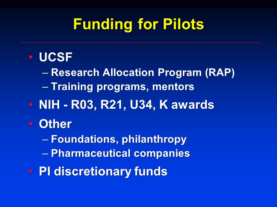 Funding for Pilots UCSFUCSF –Research Allocation Program (RAP) –Training programs, mentors NIH - R03, R21, U34, K awardsNIH - R03, R21, U34, K awards OtherOther –Foundations, philanthropy –Pharmaceutical companies PI discretionary fundsPI discretionary funds