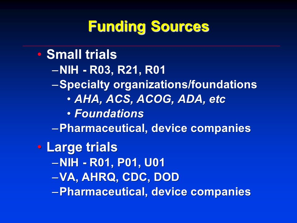 Funding Sources Small trialsSmall trials –NIH - R03, R21, R01 –Specialty organizations/foundations AHA, ACS, ACOG, ADA, etcAHA, ACS, ACOG, ADA, etc FoundationsFoundations –Pharmaceutical, device companies Large trialsLarge trials –NIH - R01, P01, U01 –VA, AHRQ, CDC, DOD –Pharmaceutical, device companies