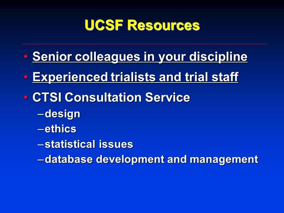 UCSF Resources Senior colleagues in your disciplineSenior colleagues in your discipline Experienced trialists and trial staffExperienced trialists and trial staff CTSI Consultation ServiceCTSI Consultation Service –design –ethics –statistical issues –database development and management