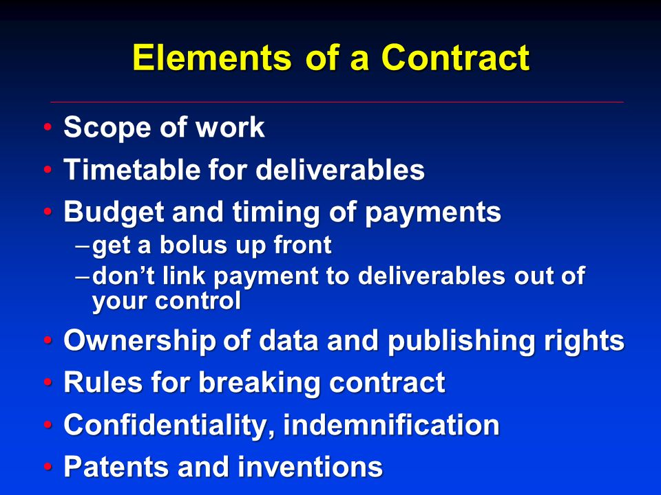 Elements of a Contract Scope of workScope of work Timetable for deliverablesTimetable for deliverables Budget and timing of paymentsBudget and timing of payments –get a bolus up front –don't link payment to deliverables out of your control Ownership of data and publishing rightsOwnership of data and publishing rights Rules for breaking contractRules for breaking contract Confidentiality, indemnificationConfidentiality, indemnification Patents and inventionsPatents and inventions