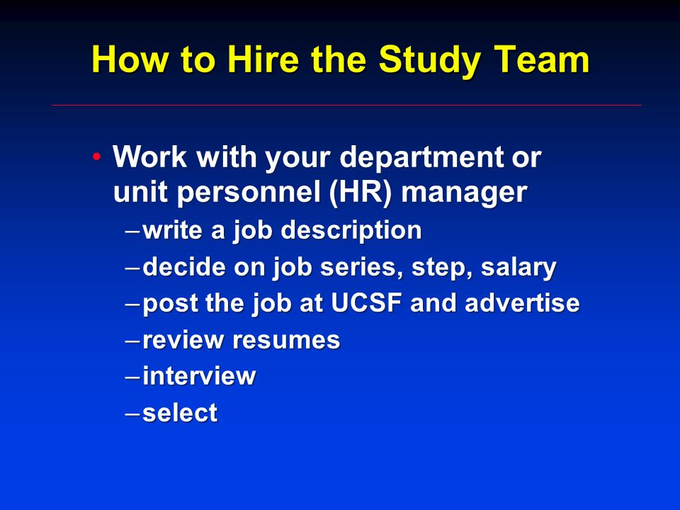 How to Hire the Study Team Work with your department or unit personnel (HR) managerWork with your department or unit personnel (HR) manager –write a job description –decide on job series, step, salary –post the job at UCSF and advertise –review resumes –interview –select