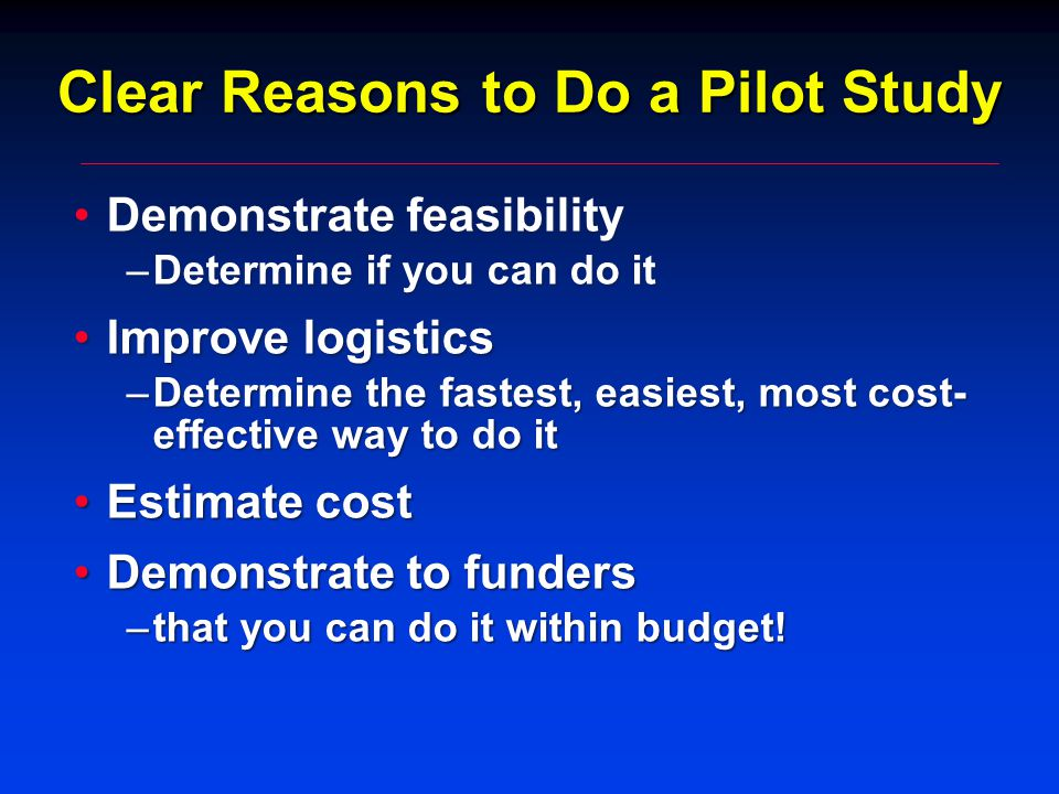 Clear Reasons to Do a Pilot Study Demonstrate feasibilityDemonstrate feasibility –Determine if you can do it Improve logisticsImprove logistics –Determine the fastest, easiest, most cost- effective way to do it Estimate costEstimate cost Demonstrate to fundersDemonstrate to funders –that you can do it within budget!