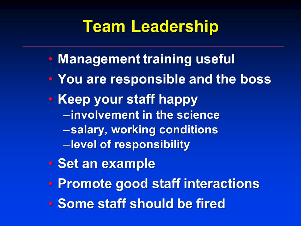 Team Leadership Management training usefulManagement training useful You are responsible and the bossYou are responsible and the boss Keep your staff happyKeep your staff happy –involvement in the science –salary, working conditions –level of responsibility Set an exampleSet an example Promote good staff interactionsPromote good staff interactions Some staff should be firedSome staff should be fired