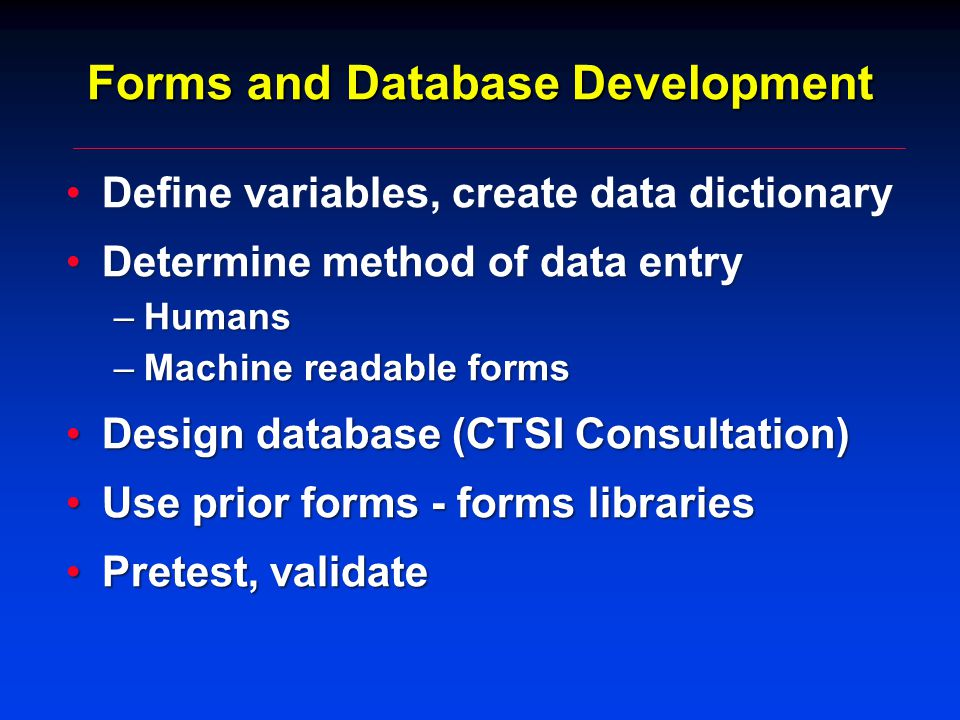 Forms and Database Development Define variables, create data dictionaryDefine variables, create data dictionary Determine method of data entryDetermine method of data entry –Humans –Machine readable forms Design database (CTSI Consultation)Design database (CTSI Consultation) Use prior forms - forms librariesUse prior forms - forms libraries Pretest, validatePretest, validate