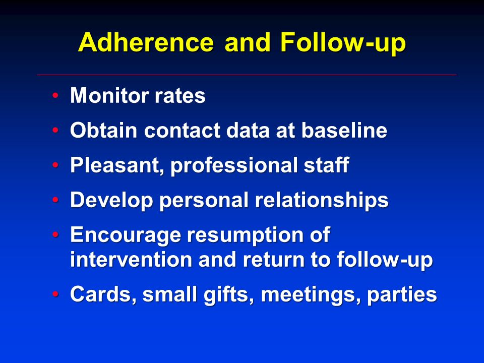 Adherence and Follow-up Monitor ratesMonitor rates Obtain contact data at baselineObtain contact data at baseline Pleasant, professional staffPleasant, professional staff Develop personal relationshipsDevelop personal relationships Encourage resumption of intervention and return to follow-upEncourage resumption of intervention and return to follow-up Cards, small gifts, meetings, partiesCards, small gifts, meetings, parties