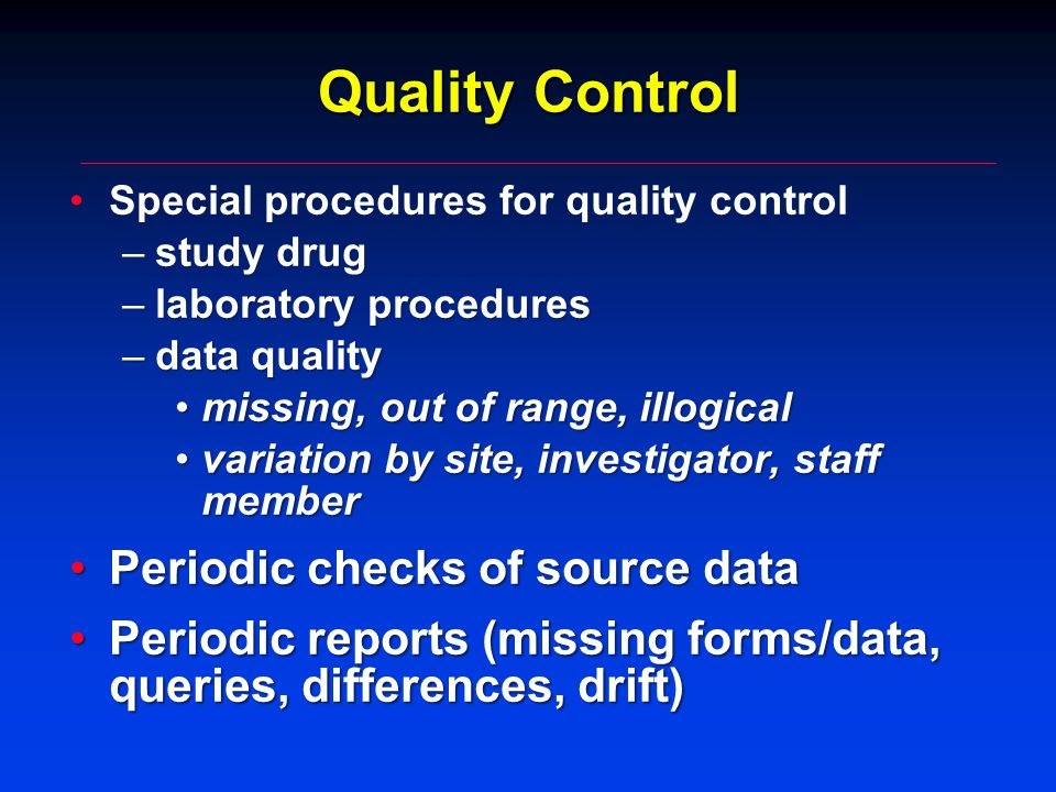 Quality Control Special procedures for quality controlSpecial procedures for quality control –study drug –laboratory procedures –data quality missing, out of range, illogicalmissing, out of range, illogical variation by site, investigator, staff membervariation by site, investigator, staff member Periodic checks of source dataPeriodic checks of source data Periodic reports (missing forms/data, queries, differences, drift)Periodic reports (missing forms/data, queries, differences, drift)