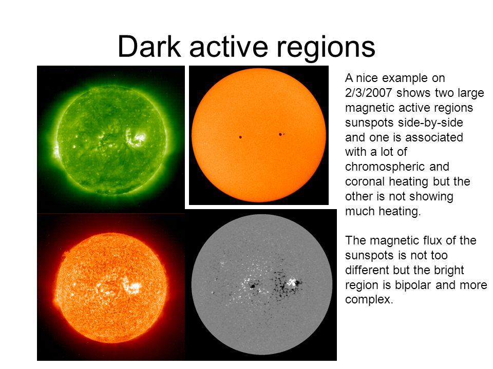 Dark active regions A nice example on 2/3/2007 shows two large magnetic active regions sunspots side-by-side and one is associated with a lot of chromospheric and coronal heating but the other is not showing much heating.