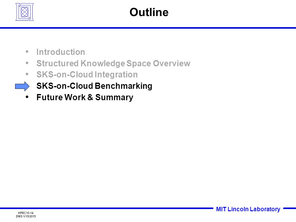 MIT Lincoln Laboratory HPEC10-14 DMS 1/15/2015 Outline Introduction Structured Knowledge Space Overview SKS-on-Cloud Integration SKS-on-Cloud Benchmarking Future Work & Summary
