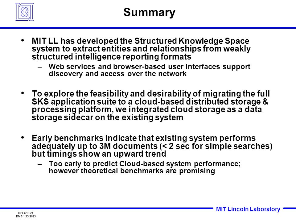 MIT Lincoln Laboratory HPEC10-21 DMS 1/15/2015 Summary MIT LL has developed the Structured Knowledge Space system to extract entities and relationships from weakly structured intelligence reporting formats –Web services and browser-based user interfaces support discovery and access over the network To explore the feasibility and desirability of migrating the full SKS application suite to a cloud-based distributed storage & processing platform, we integrated cloud storage as a data storage sidecar on the existing system Early benchmarks indicate that existing system performs adequately up to 3M documents (< 2 sec for simple searches) but timings show an upward trend –Too early to predict Cloud-based system performance; however theoretical benchmarks are promising