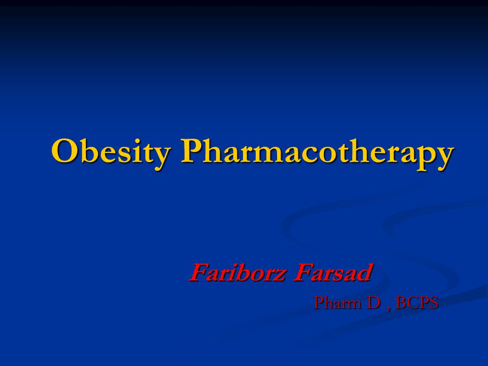 Obesity Pharmacotherapy Fariborz Farsad Pharm D, BCPS Pharm D, BCPS