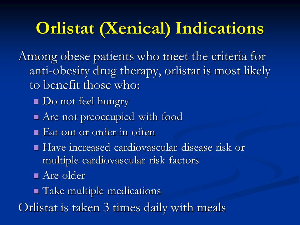Orlistat (Xenical) Indications Among obese patients who meet the criteria for anti-obesity drug therapy, orlistat is most likely to benefit those who: Do not feel hungry Do not feel hungry Are not preoccupied with food Are not preoccupied with food Eat out or order-in often Eat out or order-in often Have increased cardiovascular disease risk or multiple cardiovascular risk factors Have increased cardiovascular disease risk or multiple cardiovascular risk factors Are older Are older Take multiple medications Take multiple medications Orlistat is taken 3 times daily with meals