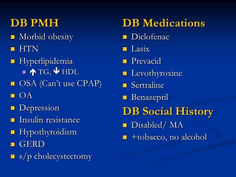 DB PMH Morbid obesity Morbid obesity HTN HTN Hyperlipidemia Hyperlipidemia  TG,  HDL  TG,  HDL OSA (Can't use CPAP) OSA (Can't use CPAP) OA OA Depression Depression Insulin resistance Insulin resistance Hypothyroidism Hypothyroidism GERD GERD s/p cholecystectomy s/p cholecystectomy DB Medications Diclofenac Lasix Prevacid Levothyroxine Sertraline Benazepril DB Social History Disabled/ MA +tobacco, no alcohol