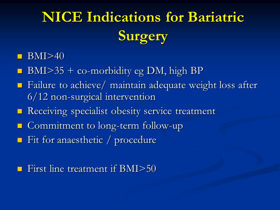 NICE Indications for Bariatric Surgery BMI>40 BMI>40 BMI>35 + co-morbidity eg DM, high BP BMI>35 + co-morbidity eg DM, high BP Failure to achieve/ maintain adequate weight loss after 6/12 non-surgical intervention Failure to achieve/ maintain adequate weight loss after 6/12 non-surgical intervention Receiving specialist obesity service treatment Receiving specialist obesity service treatment Commitment to long-term follow-up Commitment to long-term follow-up Fit for anaesthetic / procedure Fit for anaesthetic / procedure First line treatment if BMI>50 First line treatment if BMI>50