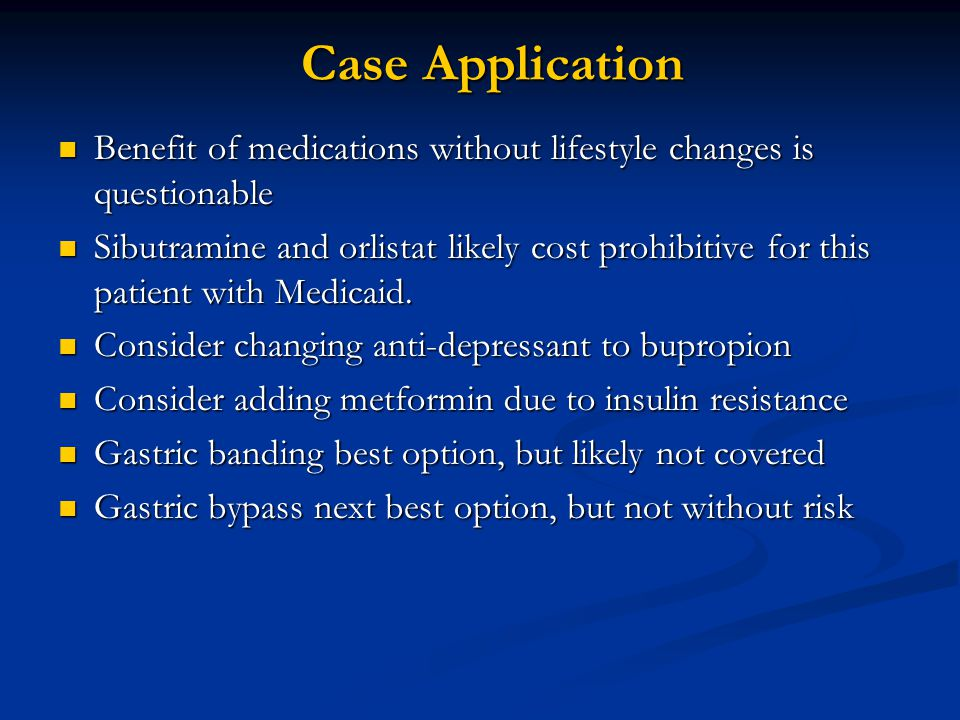 Case Application Benefit of medications without lifestyle changes is questionable Benefit of medications without lifestyle changes is questionable Sibutramine and orlistat likely cost prohibitive for this patient with Medicaid.