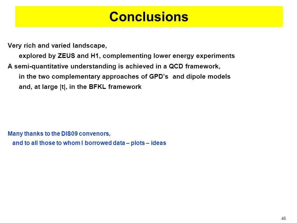 46 Conclusions Very rich and varied landscape, explored by ZEUS and H1, complementing lower energy experiments A semi-quantitative understanding is achieved in a QCD framework, in the two complementary approaches of GPD's and dipole models and, at large |t|, in the BFKL framework Many thanks to the DIS09 convenors, and to all those to whom I borrowed data – plots – ideas